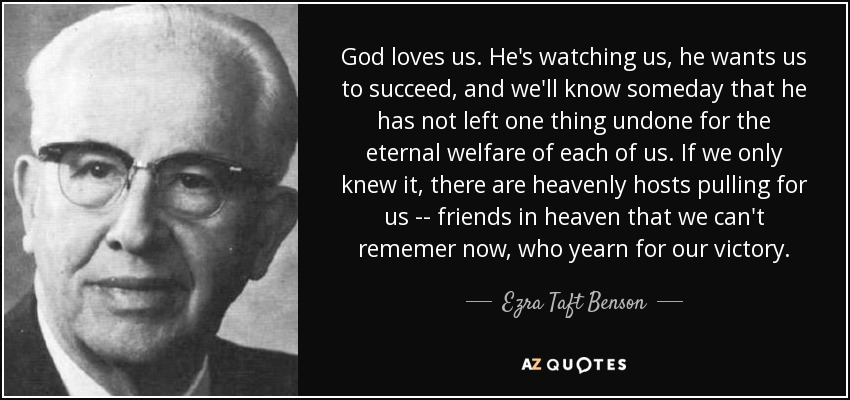 God loves us. He's watching us, he wants us to succeed, and we'll know someday that he has not left one thing undone for the eternal welfare of each of us. If we only knew it, there are heavenly hosts pulling for us -- friends in heaven that we can't rememer now, who yearn for our victory. - Ezra Taft Benson