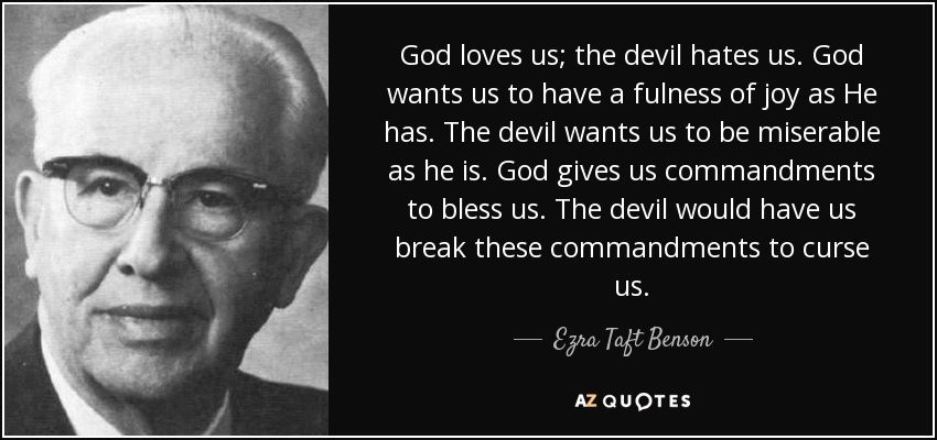 God loves us; the devil hates us. God wants us to have a fulness of joy as He has. The devil wants us to be miserable as he is. God gives us commandments to bless us. The devil would have us break these commandments to curse us. - Ezra Taft Benson