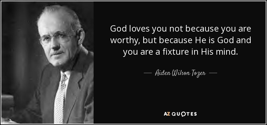 God loves you not because you are worthy, but because He is God and you are a fixture in His mind. - Aiden Wilson Tozer