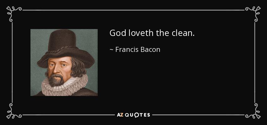 God loveth the clean. - Francis Bacon