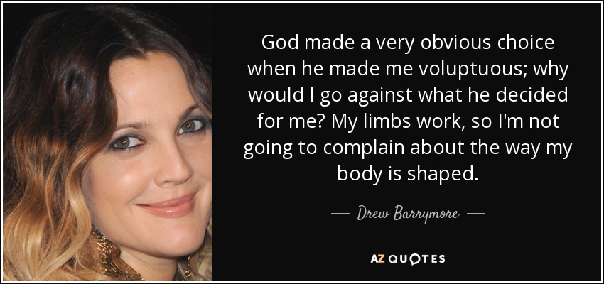God made a very obvious choice when he made me voluptuous; why would I go against what he decided for me? My limbs work, so I'm not going to complain about the way my body is shaped. - Drew Barrymore
