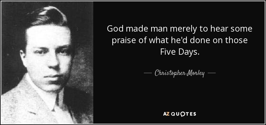 God made man merely to hear some praise of what he'd done on those Five Days. - Christopher Morley