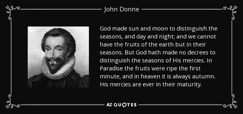 God made sun and moon to distinguish the seasons, and day and night; and we cannot have the fruits of the earth but in their seasons. But God hath made no decrees to distinguish the seasons of His mercies. In Paradise the fruits were ripe the first minute, and in heaven it is always autumn. His mercies are ever in their maturity. - John Donne