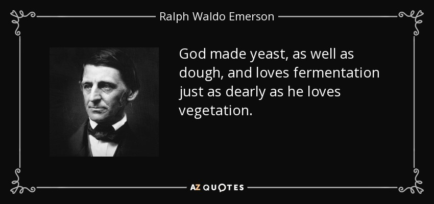 God made yeast, as well as dough, and loves fermentation just as dearly as he loves vegetation. - Ralph Waldo Emerson