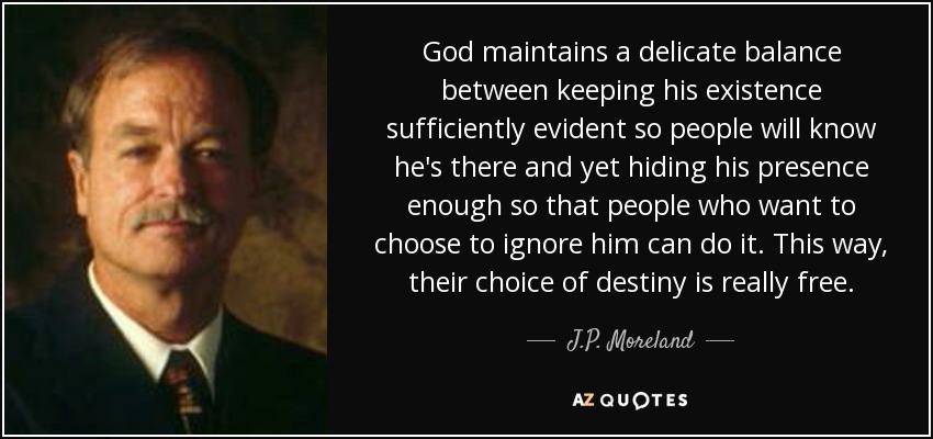 God maintains a delicate balance between keeping his existence sufficiently evident so people will know he's there and yet hiding his presence enough so that people who want to choose to ignore him can do it. This way, their choice of destiny is really free. - J.P. Moreland