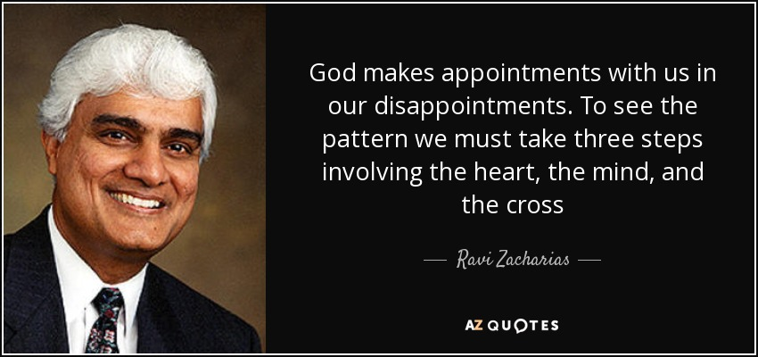 God makes appointments with us in our disappointments. To see the pattern we must take three steps involving the heart, the mind, and the cross - Ravi Zacharias