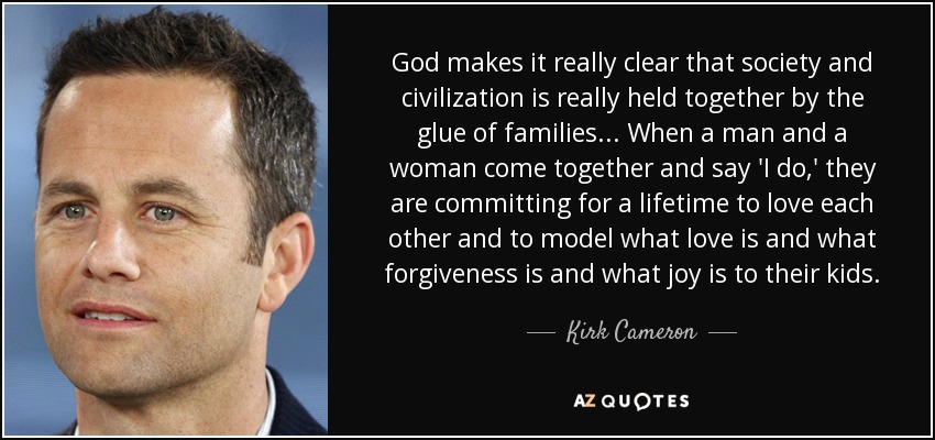 God makes it really clear that society and civilization is really held together by the glue of families... When a man and a woman come together and say 'I do,' they are committing for a lifetime to love each other and to model what love is and what forgiveness is and what joy is to their kids. - Kirk Cameron