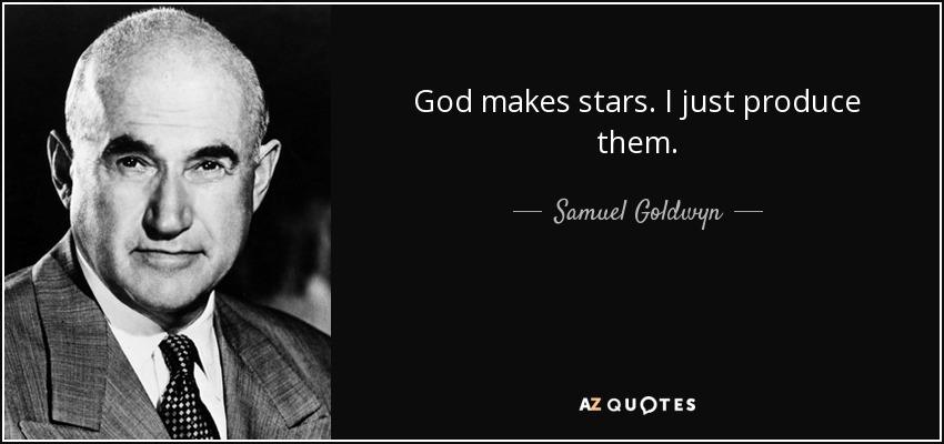 God makes stars. I just produce them. - Samuel Goldwyn