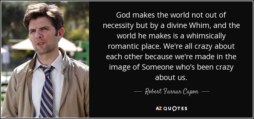 God makes the world not out of necessity but by a divine Whim, and the world he makes is a whimsically romantic place. We're all crazy about each other because we're made in the image of Someone who's been crazy about us. - Robert Farrar Capon