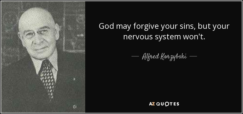 God may forgive your sins, but your nervous system won't. - Alfred Korzybski