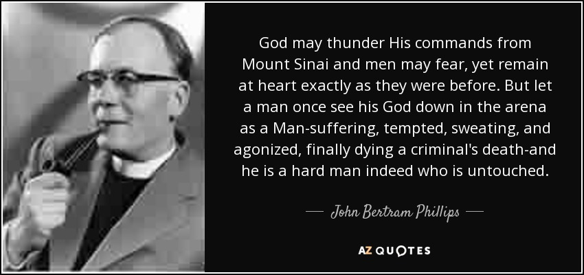God may thunder His commands from Mount Sinai and men may fear, yet remain at heart exactly as they were before. But let a man once see his God down in the arena as a Man-suffering, tempted, sweating, and agonized, finally dying a criminal's death-and he is a hard man indeed who is untouched. - John Bertram Phillips