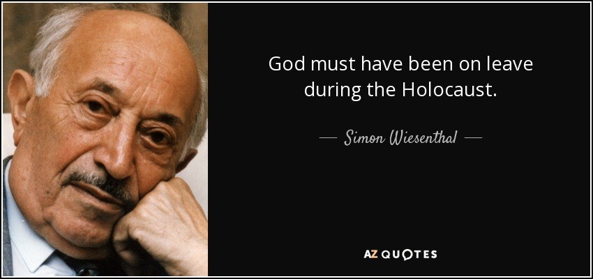 God must have been on leave during the Holocaust. - Simon Wiesenthal