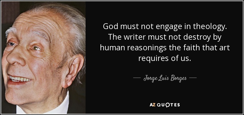 God must not engage in theology. The writer must not destroy by human reasonings the faith that art requires of us. - Jorge Luis Borges