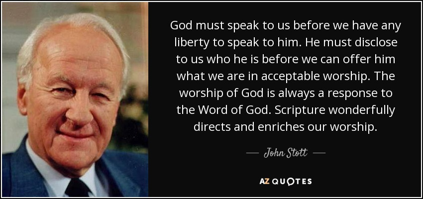 God must speak to us before we have any liberty to speak to him. He must disclose to us who he is before we can offer him what we are in acceptable worship. The worship of God is always a response to the Word of God. Scripture wonderfully directs and enriches our worship. - John Stott
