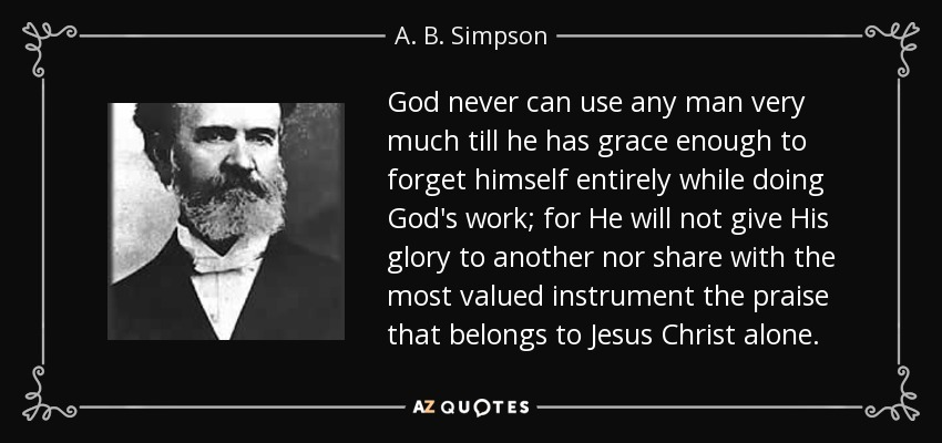 God never can use any man very much till he has grace enough to forget himself entirely while doing God's work; for He will not give His glory to another nor share with the most valued instrument the praise that belongs to Jesus Christ alone. - A. B. Simpson