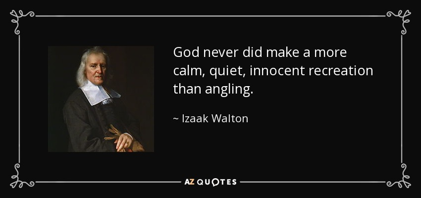 God never did make a more calm, quiet, innocent recreation than angling. - Izaak Walton