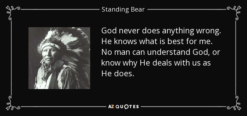God never does anything wrong. He knows what is best for me. No man can understand God, or know why He deals with us as He does. - Standing Bear