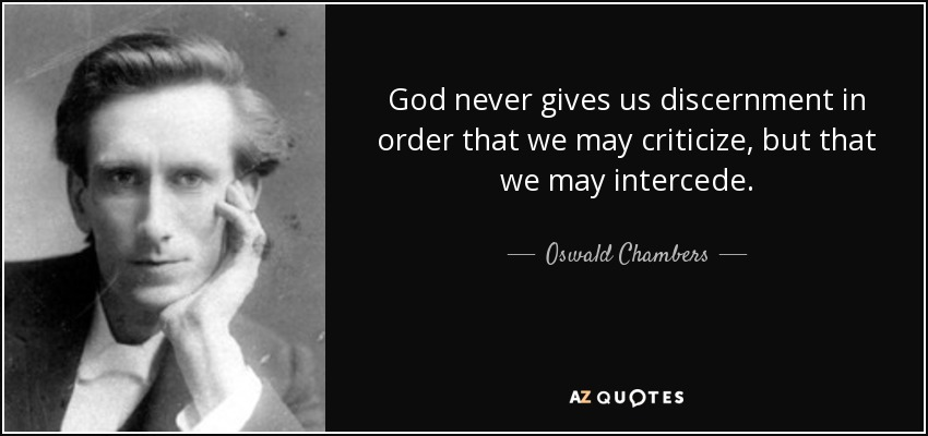 God never gives us discernment in order that we may criticize, but that we may intercede. - Oswald Chambers