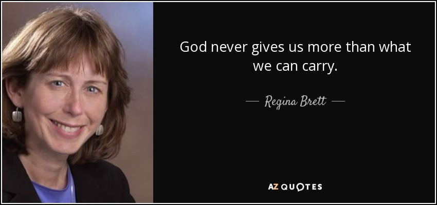 God never gives us more than what we can carry. - Regina Brett