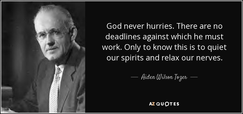 God never hurries. There are no deadlines against which he must work. Only to know this is to quiet our spirits and relax our nerves. - Aiden Wilson Tozer