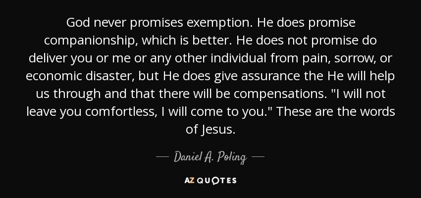 God never promises exemption. He does promise companionship, which is better. He does not promise do deliver you or me or any other individual from pain, sorrow, or economic disaster, but He does give assurance the He will help us through and that there will be compensations.