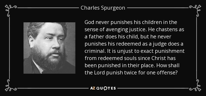 God never punishes his children in the sense of avenging justice. He chastens as a father does his child, but he never punishes his redeemed as a judge does a criminal. It is unjust to exact punishment from redeemed souls since Christ has been punished in their place. How shall the Lord punish twice for one offense? - Charles Spurgeon