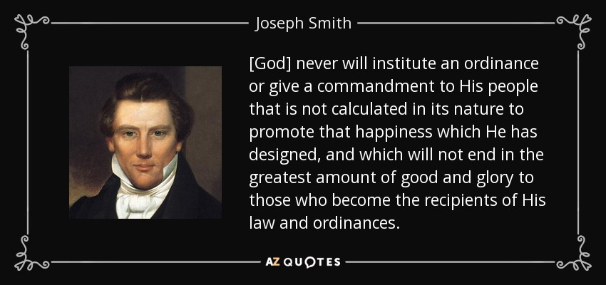 [God] never will institute an ordinance or give a commandment to His people that is not calculated in its nature to promote that happiness which He has designed, and which will not end in the greatest amount of good and glory to those who become the recipients of His law and ordinances. - Joseph Smith, Jr.