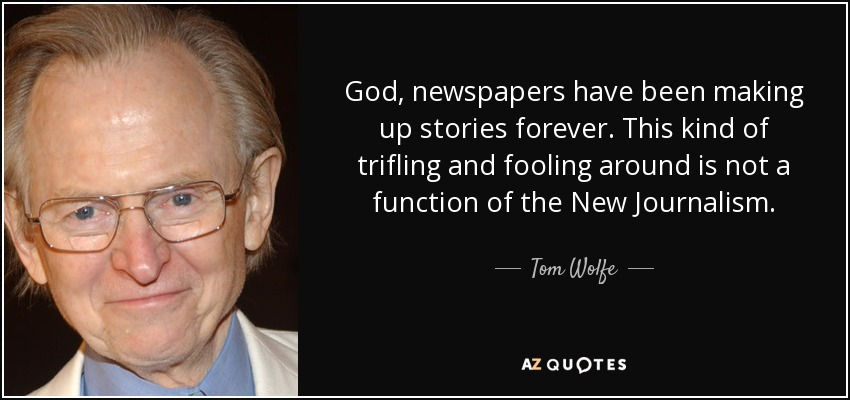 God, newspapers have been making up stories forever. This kind of trifling and fooling around is not a function of the New Journalism. - Tom Wolfe