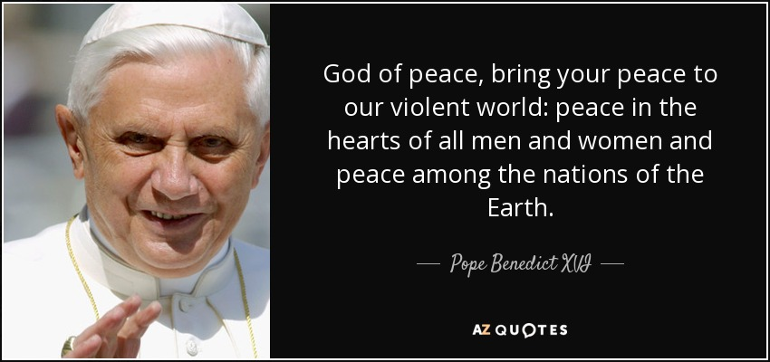 God of peace, bring your peace to our violent world: peace in the hearts of all men and women and peace among the nations of the Earth. - Pope Benedict XVI