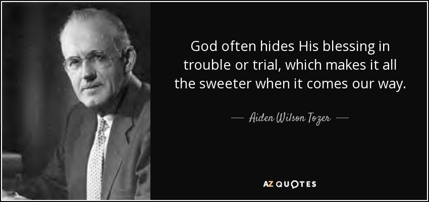 God often hides His blessing in trouble or trial, which makes it all the sweeter when it comes our way. - Aiden Wilson Tozer