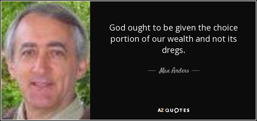 God ought to be given the choice portion of our wealth and not its dregs. - Max Anders