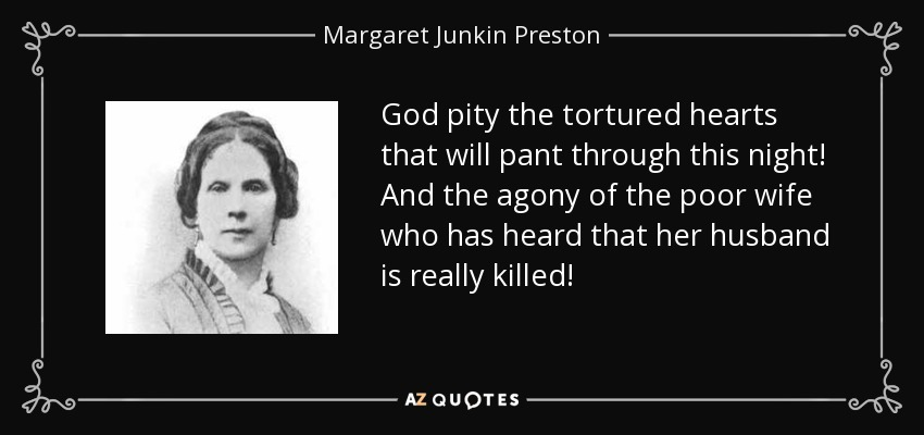 God pity the tortured hearts that will pant through this night! And the agony of the poor wife who has heard that her husband is really killed! - Margaret Junkin Preston