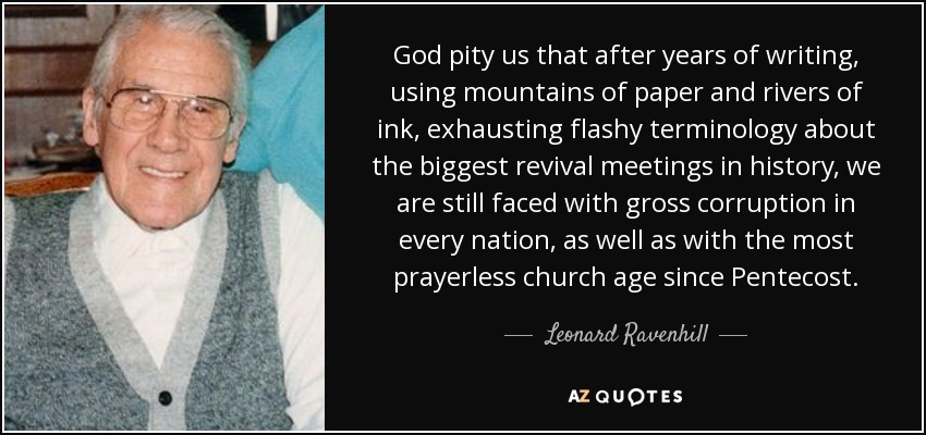 God pity us that after years of writing, using mountains of paper and rivers of ink, exhausting flashy terminology about the biggest revival meetings in history, we are still faced with gross corruption in every nation, as well as with the most prayerless church age since Pentecost. - Leonard Ravenhill