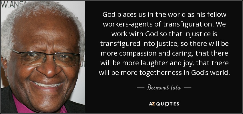 God places us in the world as his fellow workers-agents of transfiguration. We work with God so that injustice is transfigured into justice, so there will be more compassion and caring, that there will be more laughter and joy, that there will be more togetherness in God's world. - Desmond Tutu