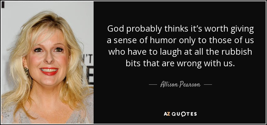 God probably thinks it's worth giving a sense of humor only to those of us who have to laugh at all the rubbish bits that are wrong with us. - Allison Pearson