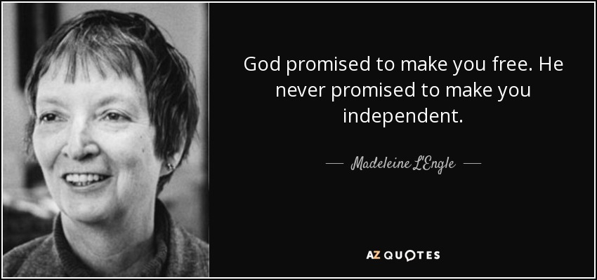 God promised to make you free. He never promised to make you independent. - Madeleine L'Engle