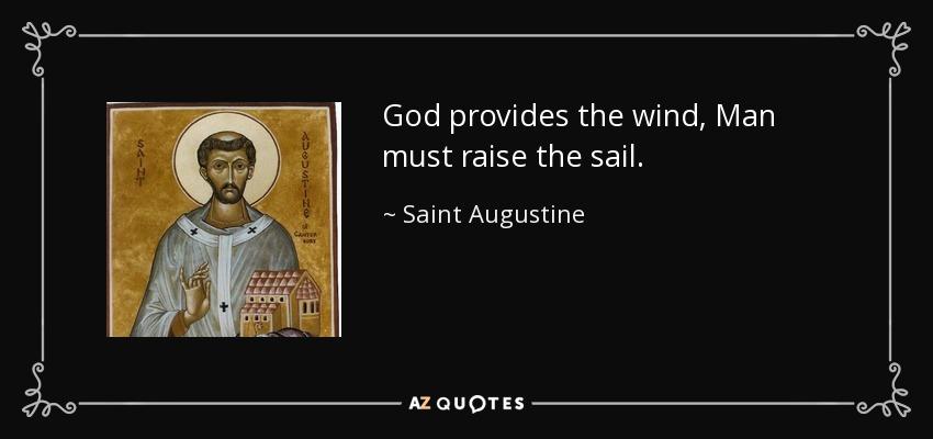 God provides the wind, Man must raise the sail. - Saint Augustine