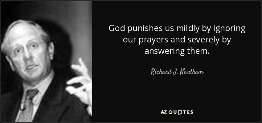 God punishes us mildly by ignoring our prayers and severely by answering them. - Richard J. Needham