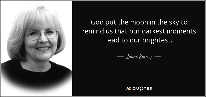 God put the moon in the sky to remind us that our darkest moments lead to our brightest. - Lynne Ewing