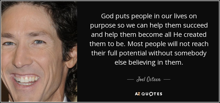 God puts people in our lives on purpose so we can help them succeed and help them become all He created them to be. Most people will not reach their full potential without somebody else believing in them. - Joel Osteen