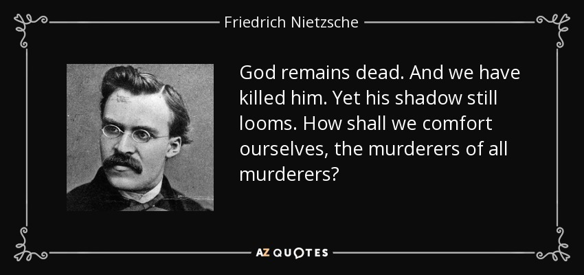 God remains dead. And we have killed him. Yet his shadow still looms. How shall we comfort ourselves, the murderers of all murderers? - Friedrich Nietzsche