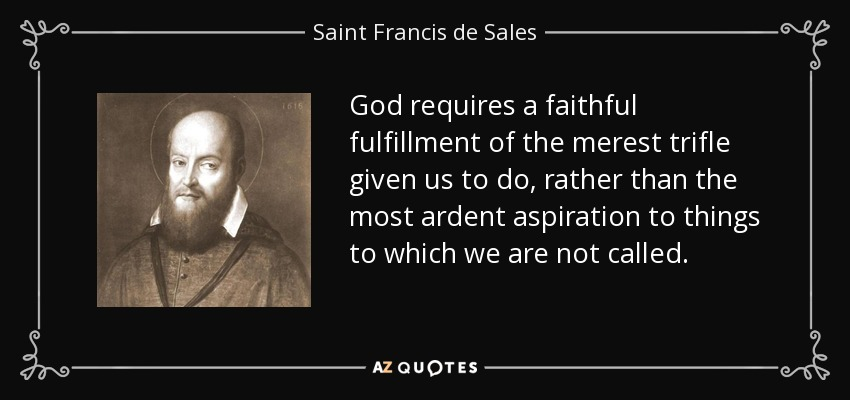 God requires a faithful fulfillment of the merest trifle given us to do, rather than the most ardent aspiration to things to which we are not called. - Saint Francis de Sales