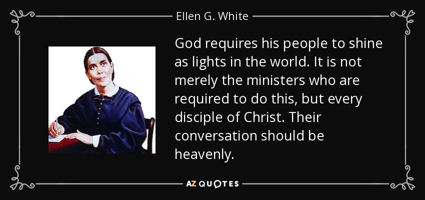 God requires his people to shine as lights in the world. It is not merely the ministers who are required to do this, but every disciple of Christ. Their conversation should be heavenly. - Ellen G. White