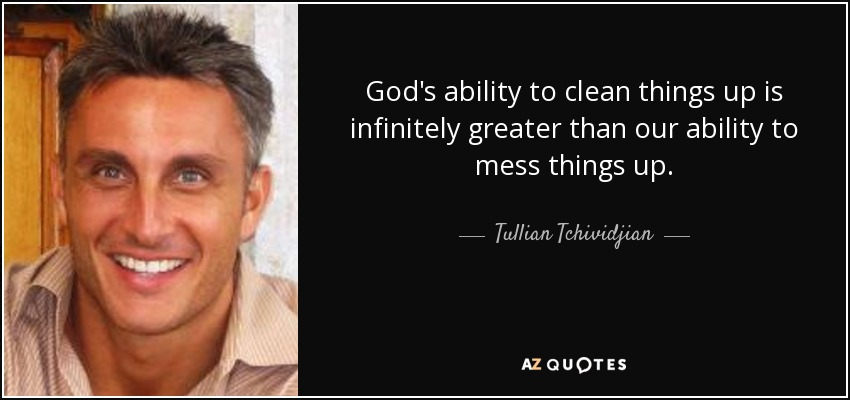 God's ability to clean things up is infinitely greater than our ability to mess things up. - Tullian Tchividjian