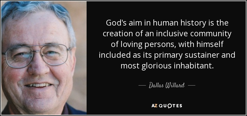 God's aim in human history is the creation of an inclusive community of loving persons, with himself included as its primary sustainer and most glorious inhabitant. - Dallas Willard