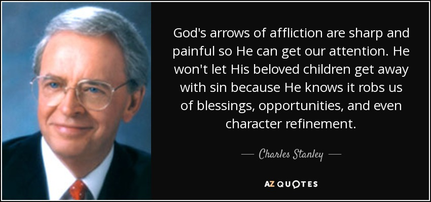 God's arrows of affliction are sharp and painful so He can get our attention. He won't let His beloved children get away with sin because He knows it robs us of blessings, opportunities, and even character refinement. - Charles Stanley