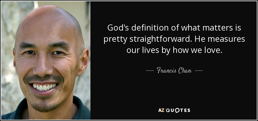 God's definition of what matters is pretty straightforward. He measures our lives by how we love. - Francis Chan