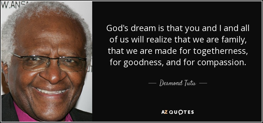 God's dream is that you and I and all of us will realize that we are family, that we are made for togetherness, for goodness, and for compassion. - Desmond Tutu