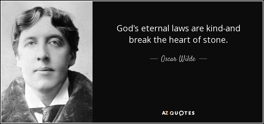 God's eternal laws are kind-and break the heart of stone. - Oscar Wilde