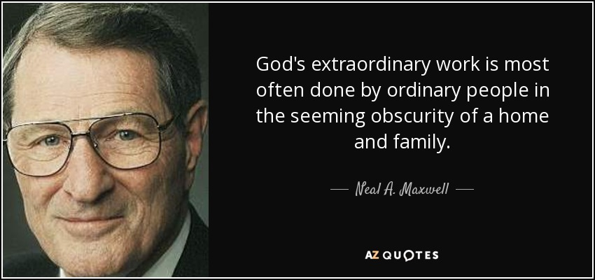 God's extraordinary work is most often done by ordinary people in the seeming obscurity of a home and family. - Neal A. Maxwell